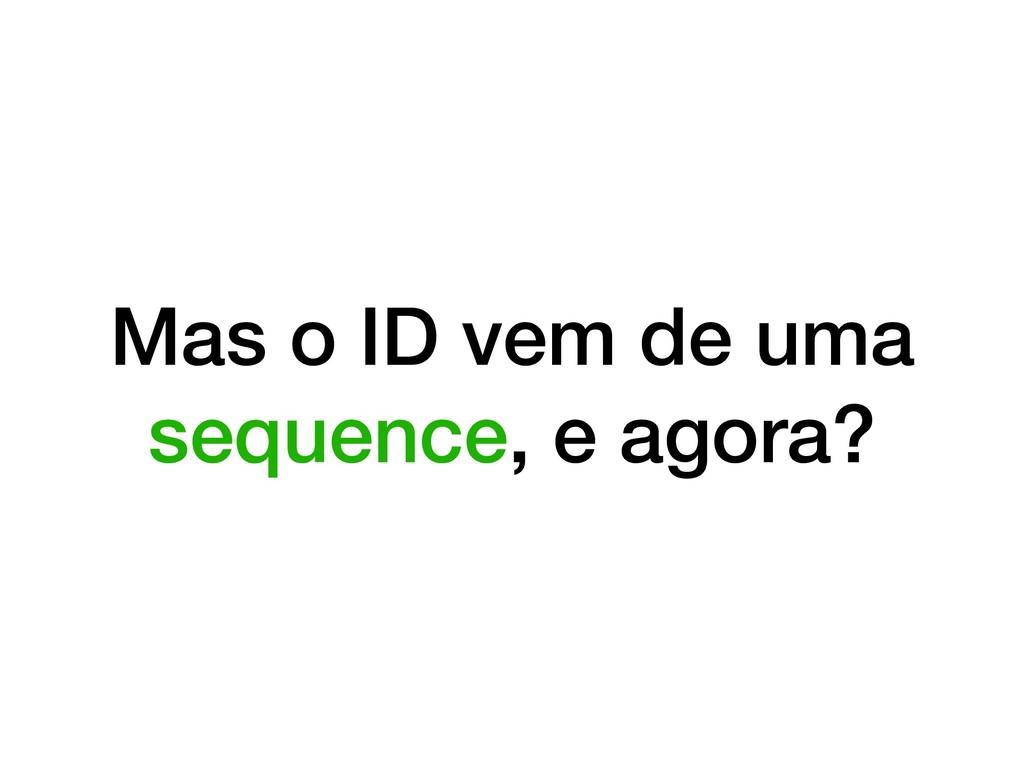 Mas o ID vem de uma sequence, e agora?