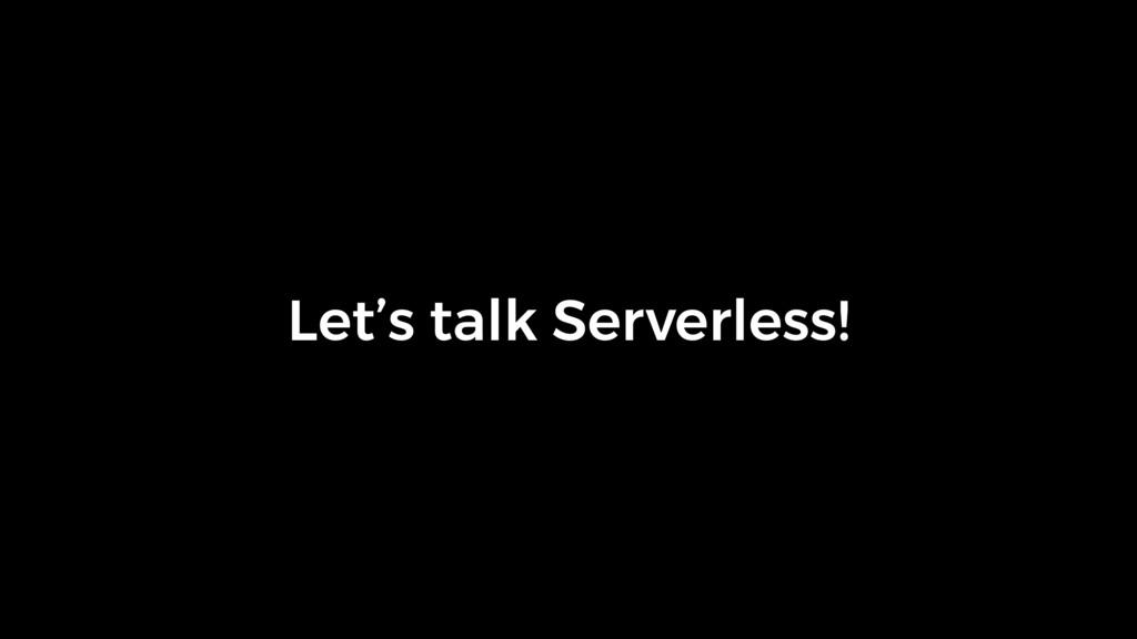 Let's talk Serverless!
