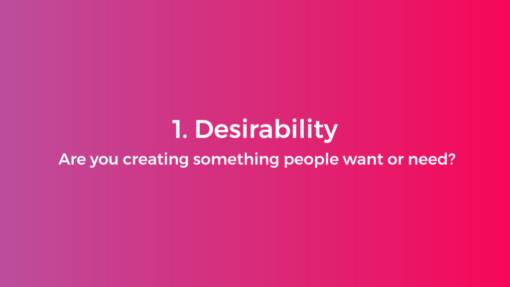 1. Desirability Are you creating something peop...