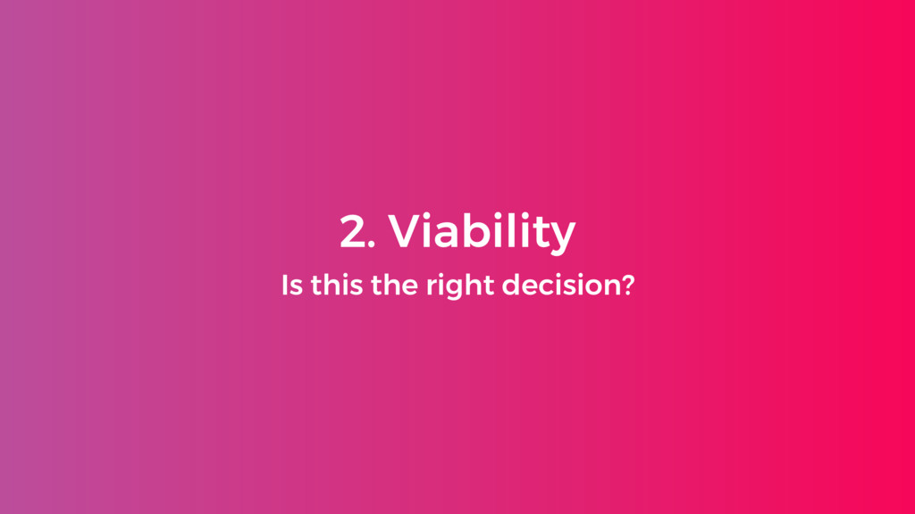 2. Viability Is this the right decision?