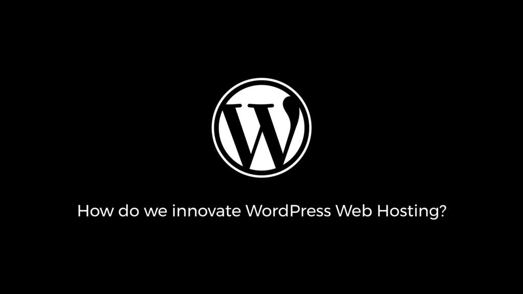 How do we innovate WordPress Web Hosting?