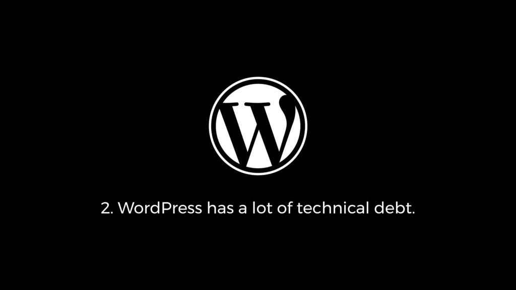 2. WordPress has a lot of technical debt.
