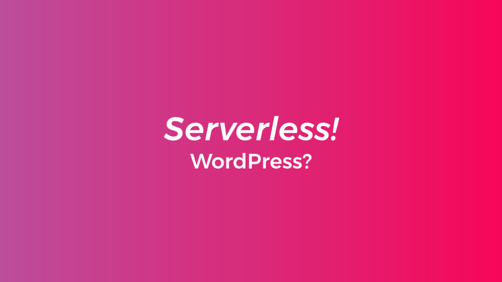 Serverless! WordPress?