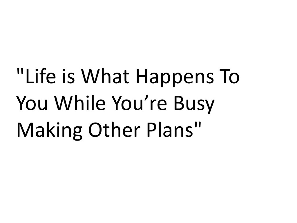 """""""Life is What Happens To You While You're Busy ..."""
