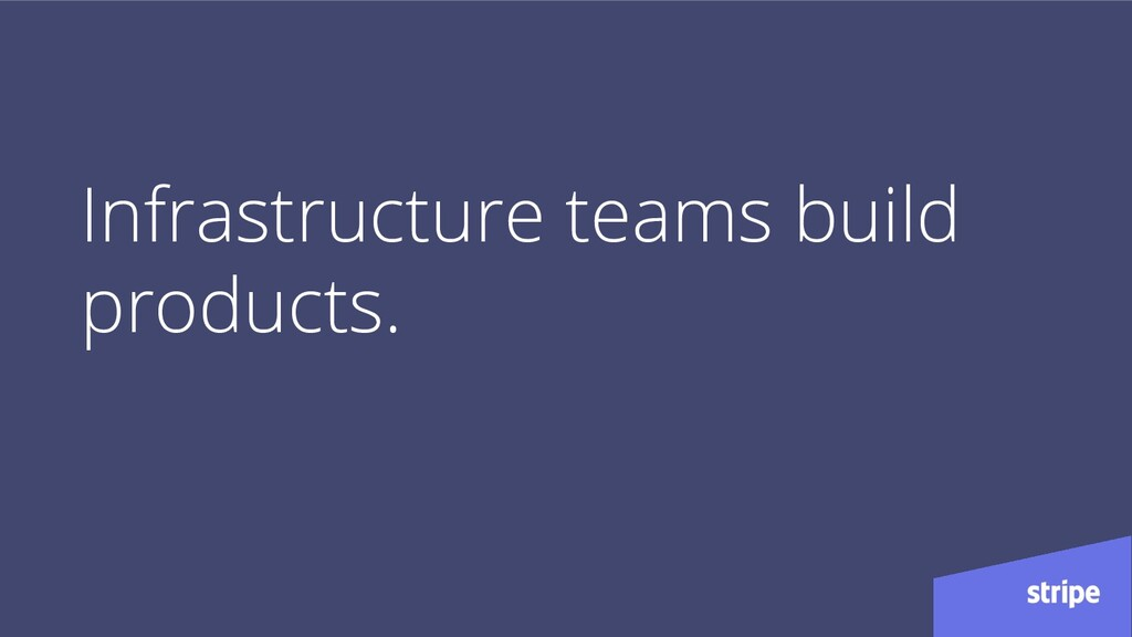 Infrastructure teams build products.