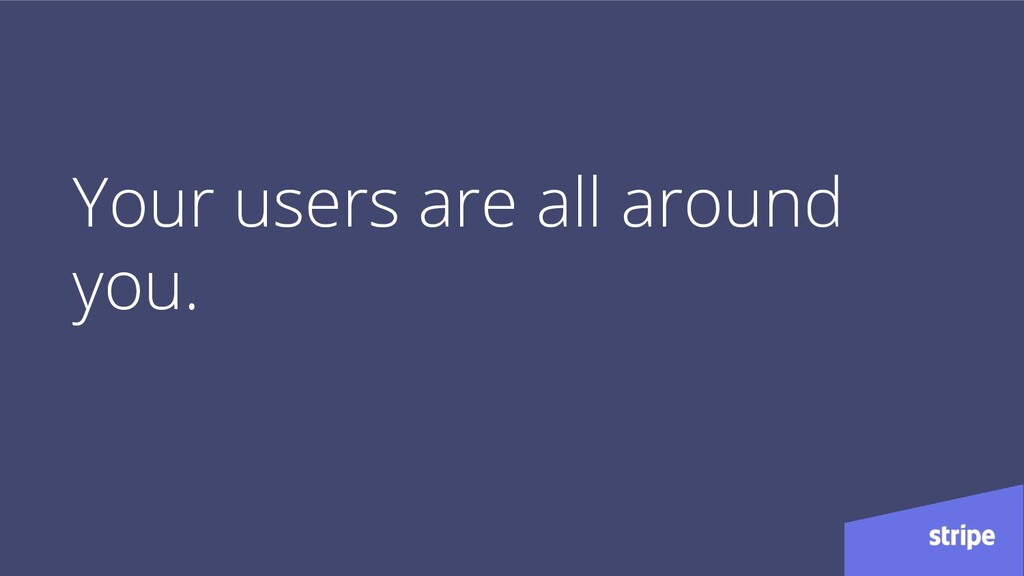 Your users are all around you.