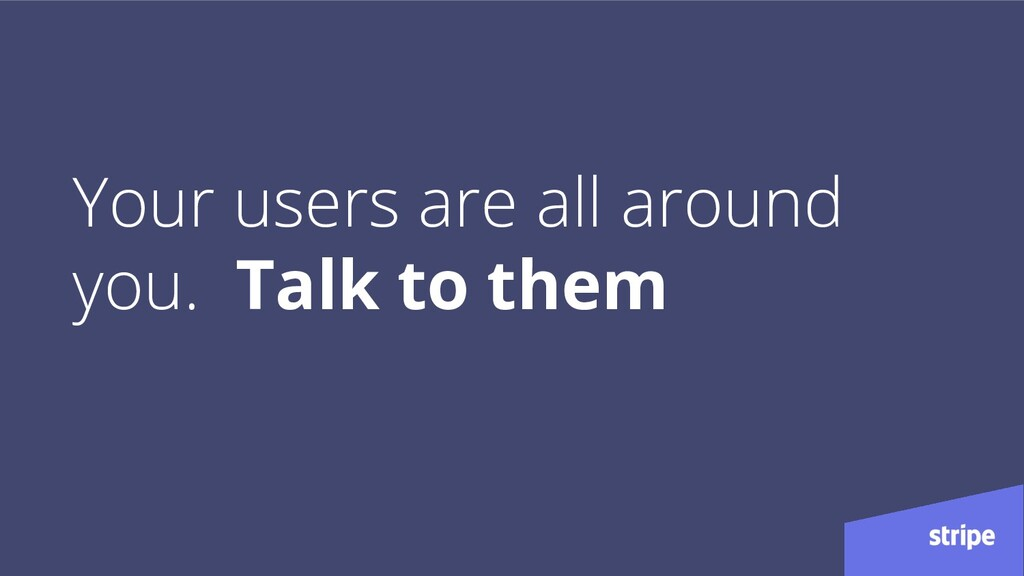 Your users are all around you. Talk to them