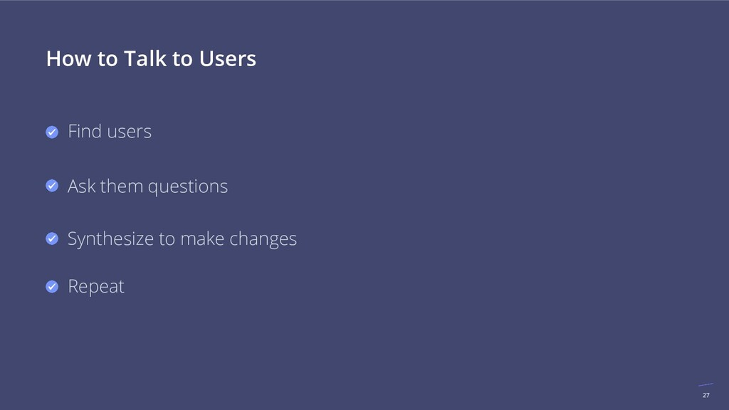27 How to Talk to Users Find users Ask them que...