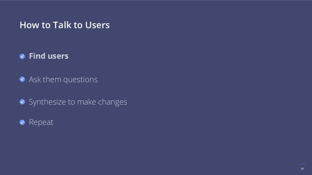 28 How to Talk to Users Find users Ask them que...