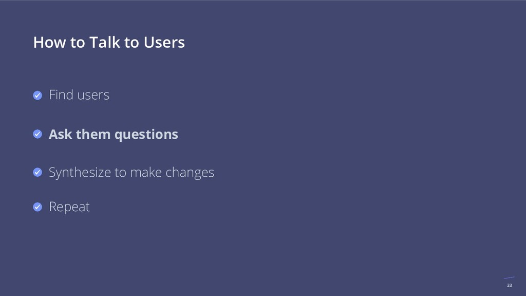 33 How to Talk to Users Find users Ask them que...
