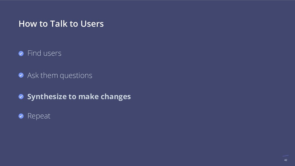 42 How to Talk to Users Find users Ask them que...