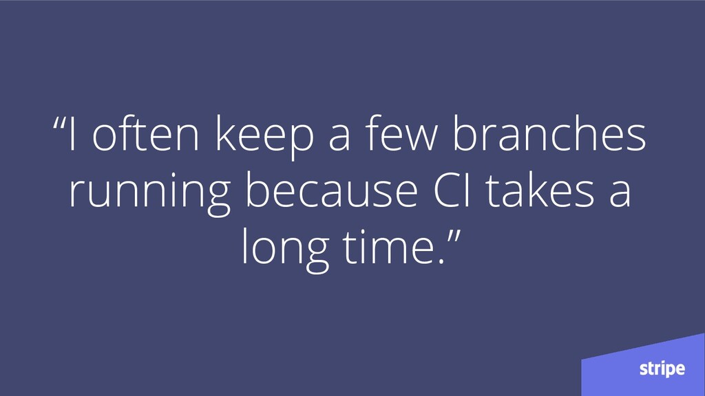 """I often keep a few branches running because CI..."