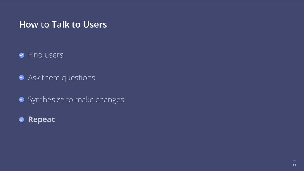 54 How to Talk to Users Find users Ask them que...