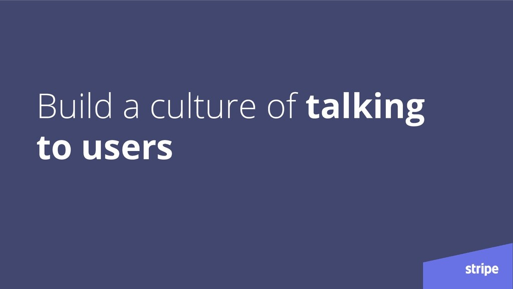 Build a culture of talking to users