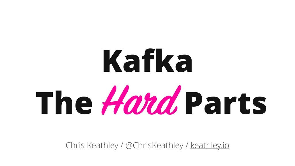 Kafka The Hard Parts Chris Keathley / @ChrisKea...