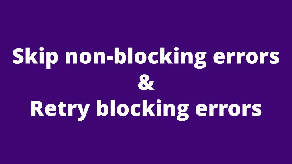 Skip non-blocking errors & Retry blocking errors