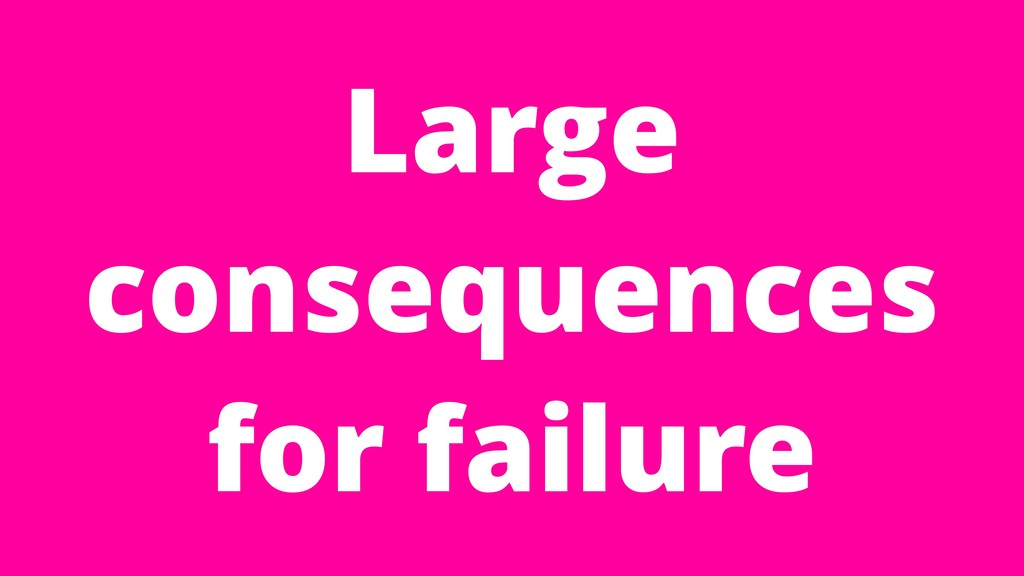 Large consequences for failure
