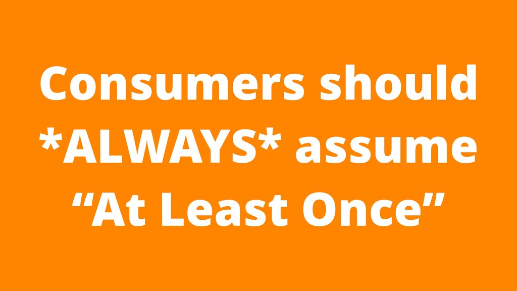 "Consumers should *ALWAYS* assume ""At Least Once"""