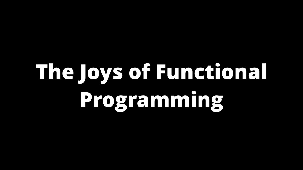 The Joys of Functional Programming
