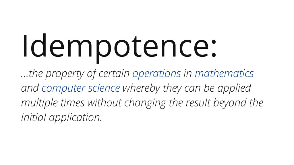 Idempotence: …the property of certain operation...