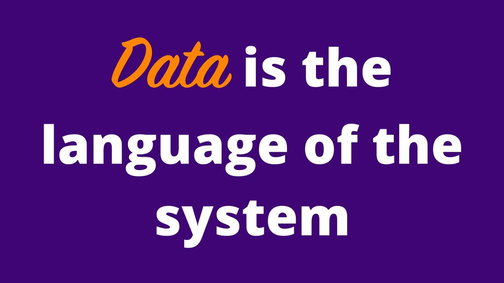 Data is the language of the system