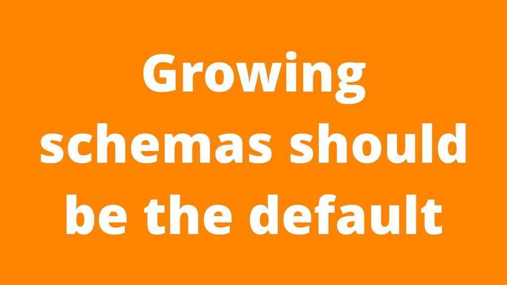 Growing schemas should be the default