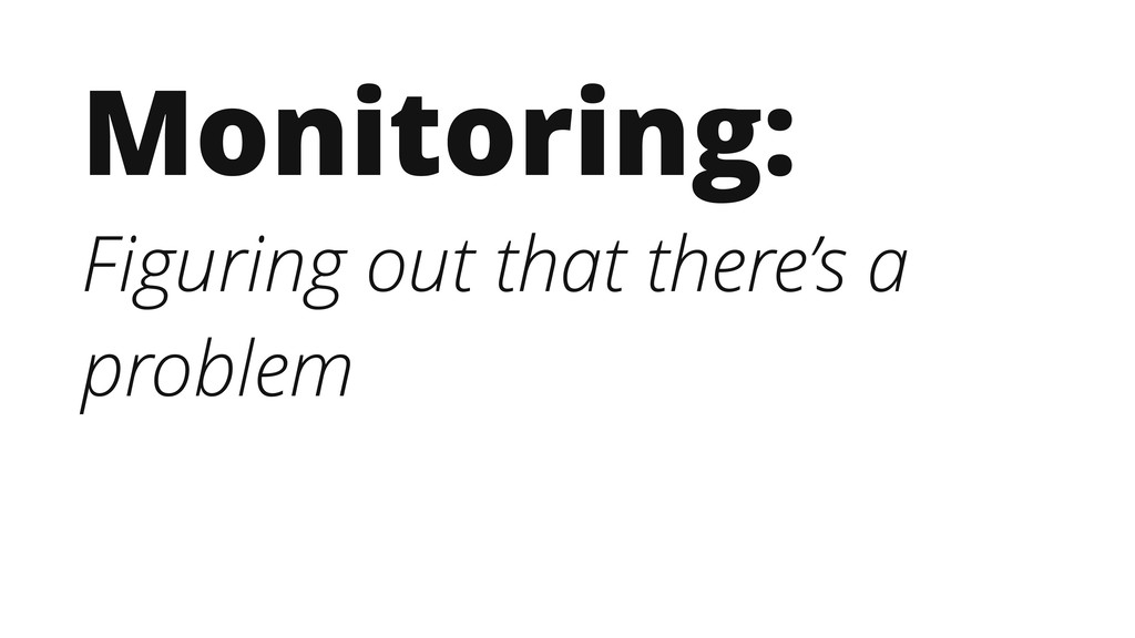 Monitoring: Figuring out that there's a problem