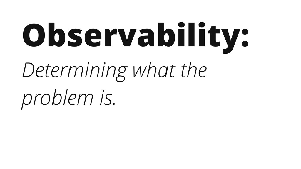 Observability: Determining what the problem is.