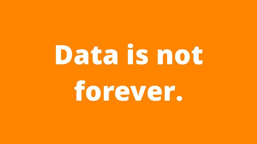 Data is not forever.