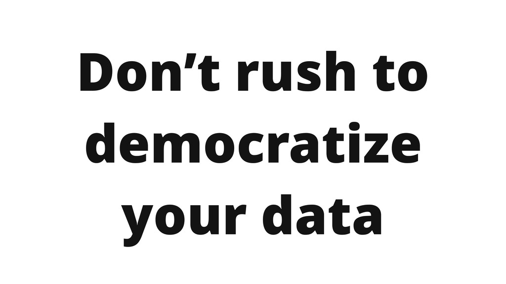 Don't rush to democratize your data