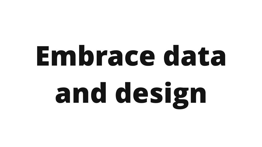 Embrace data and design