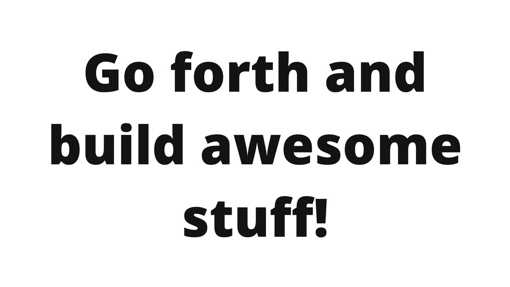 Go forth and build awesome stuff!