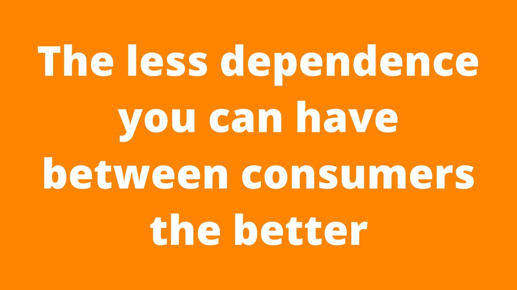 The less dependence you can have between consum...