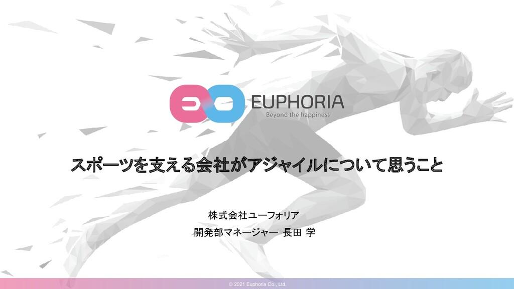 © 2021 Euphoria Co., Ltd. スポーツを支える会社がアジャイルについて思...