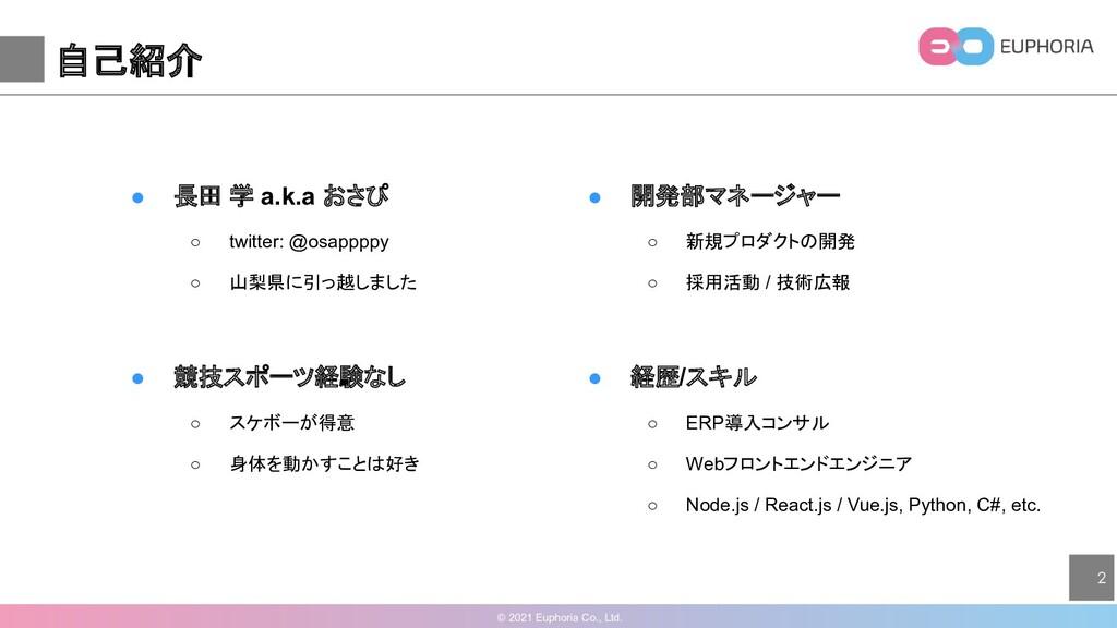 © 2021 Euphoria Co., Ltd. 2 自己紹介 ● 長田 学 a.k.a お...