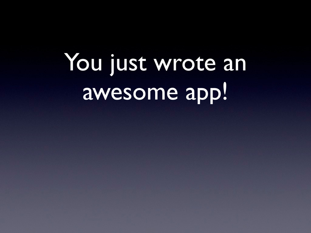 You just wrote an awesome app!