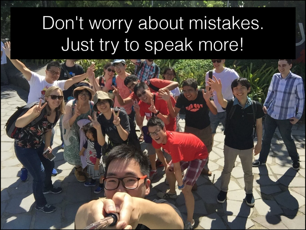 Don't worry about mistakes. Just try to speak m...