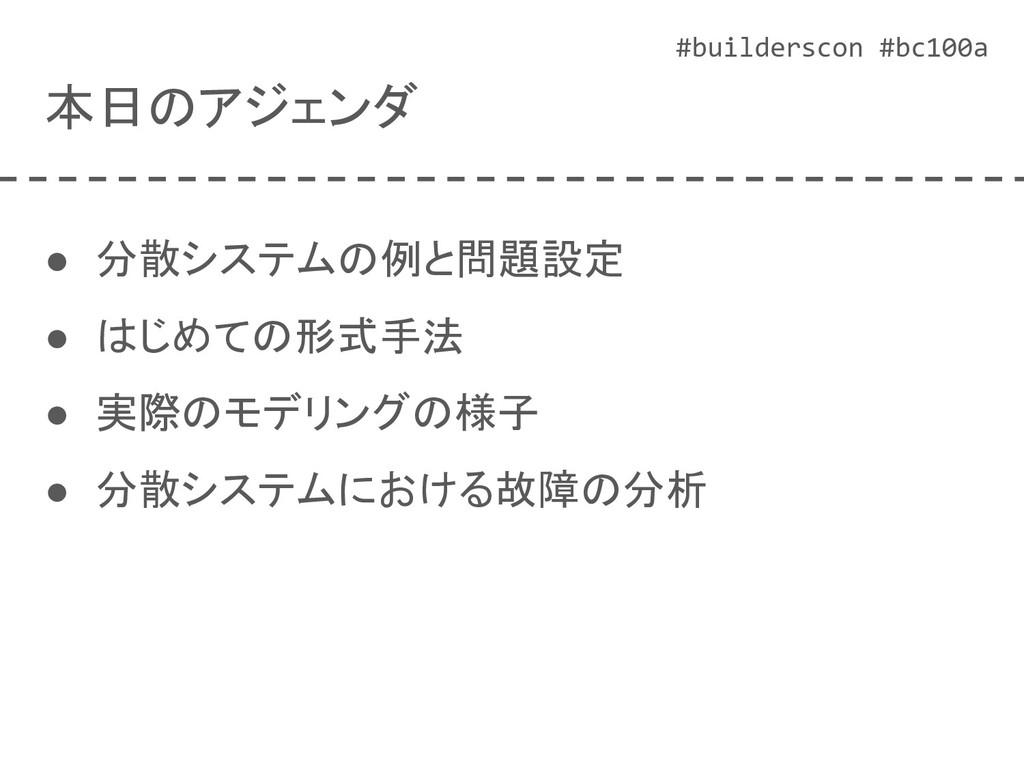 #builderscon #bc100a 本日のアジェンダ ● 分散システムの例と問題設定 ●...