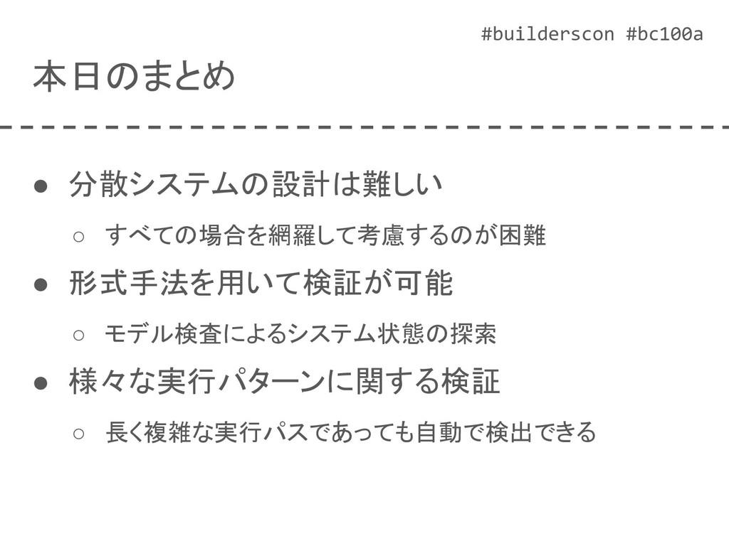 #builderscon #bc100a 本日のまとめ ● 分散システムの設計は難しい ○ す...