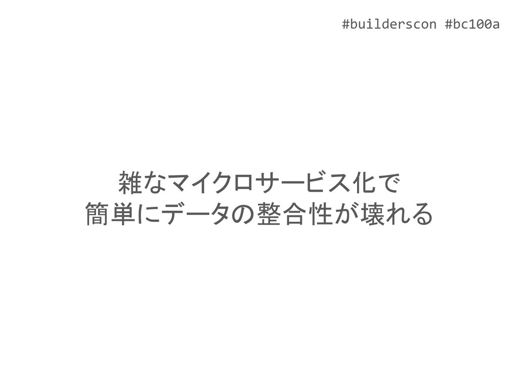 #builderscon #bc100a 雑なマイクロサービス化で 簡単にデータの整合性が壊れる