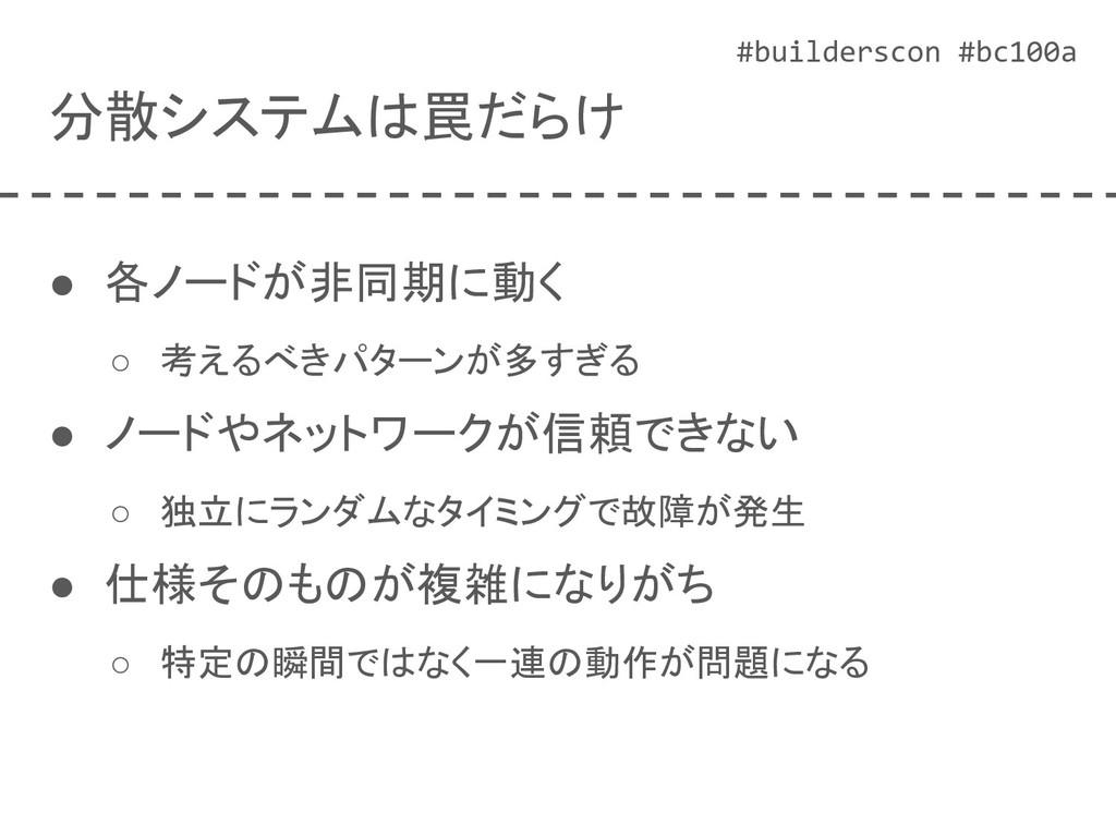 #builderscon #bc100a 分散システムは罠だらけ ● 各ノードが非同期に動く ...