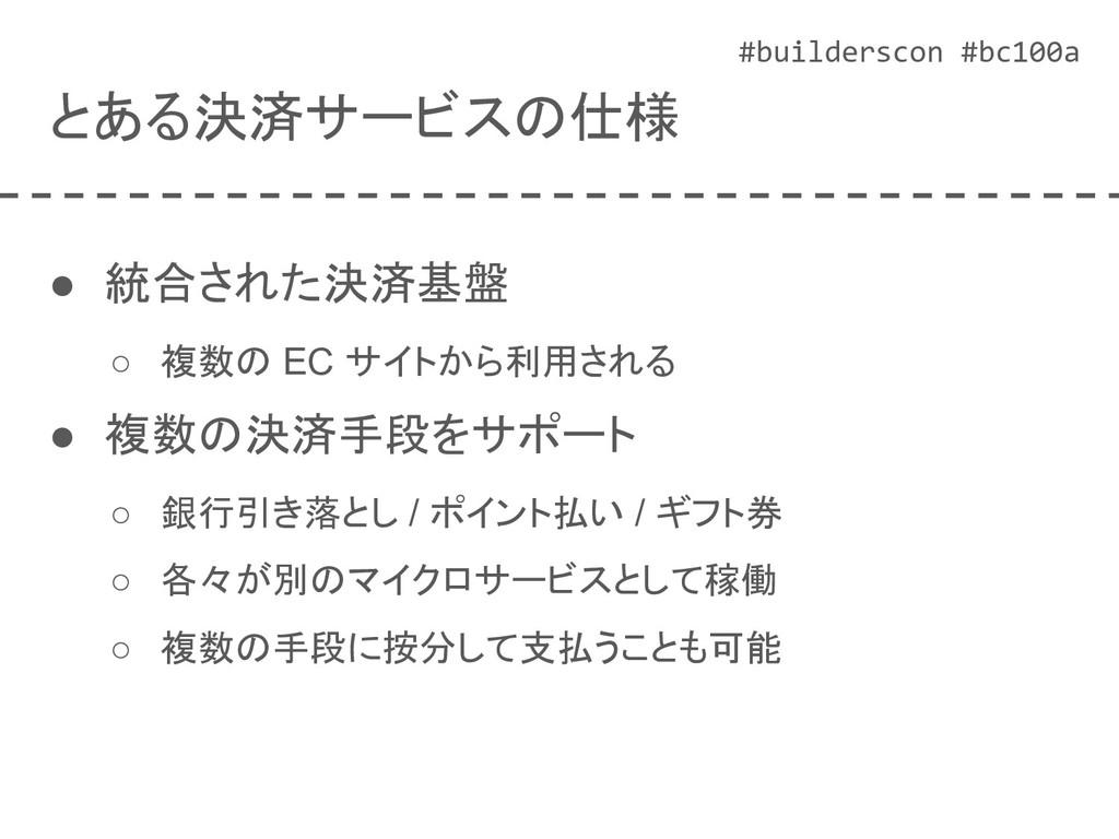 #builderscon #bc100a とある決済サービスの仕様 ● 統合された決済基盤 ○...