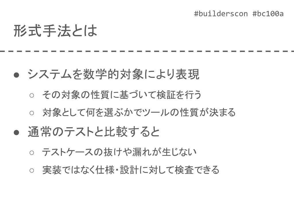 #builderscon #bc100a 形式手法とは ● システムを数学的対象により表現 ○...