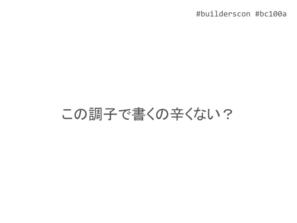 #builderscon #bc100a この調子で書くの辛くない?