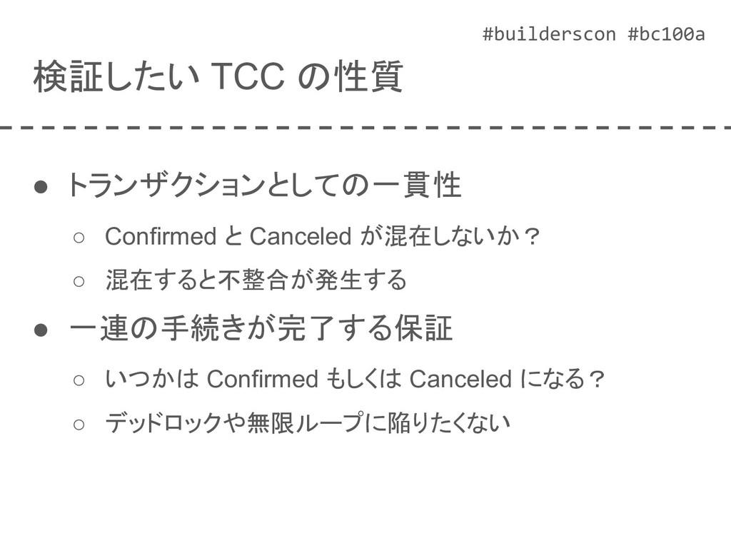 #builderscon #bc100a 検証したい TCC の性質 ● トランザクションとし...