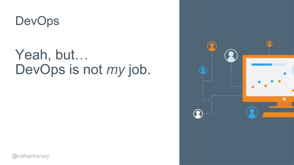 Yeah, but… DevOps is not my job. DevOps @nathen...