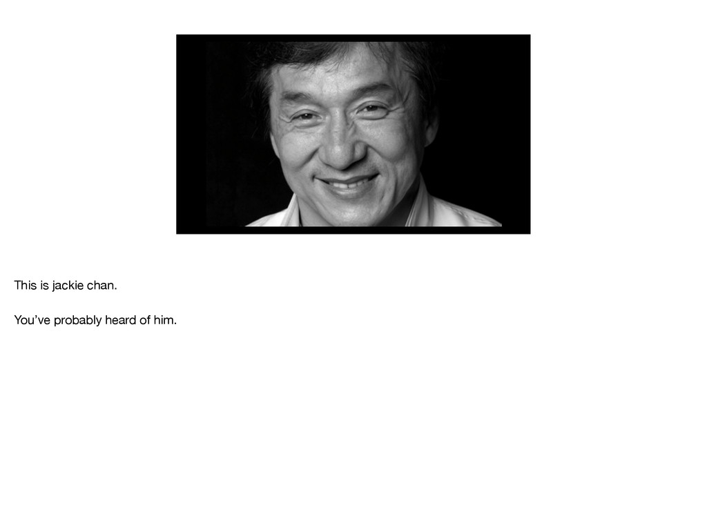 This is jackie chan.  You've probably heard of ...