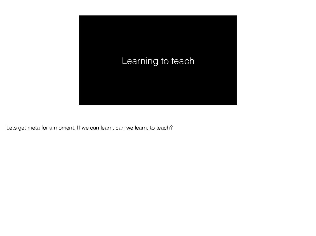 Learning to teach Lets get meta for a moment. I...