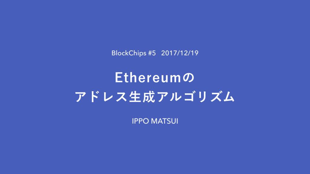 BlockChips #5 2017/12/19 IPPO MATSUI &UIFSFVNͷ...