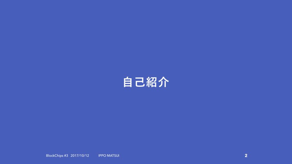 ࣗݾհ 2 BlockChips #3 2017/10/12 IPPO MATSUI